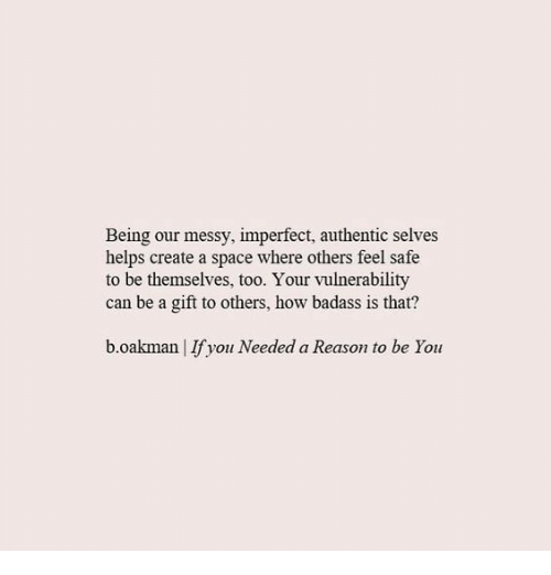 Space, Badass, and Helps: Being our messy, imperfect, authentic selves  helps create a space where others feel safe  to be themselves, too. Your vulnerability  can be a gift to others, how badass is that?  b.oakman | If you Needed a Reason to be You
