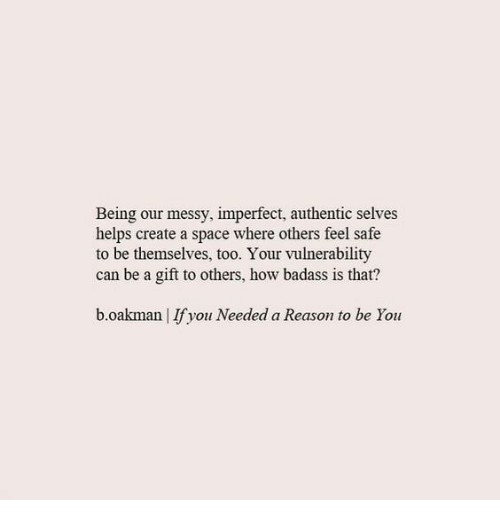 Space, Badass, and Helps: Being our messy, imperfect, authentic selves  helps create a space where others feel safe  to be themselves, too. Your vulnerability  can be a gift to others, how badass is that?  b.oakman |Ifyou Needed a Reason to be You