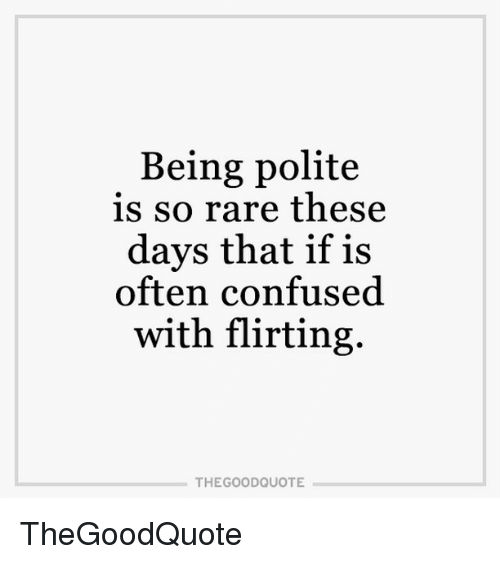 Confused, Memes, and Politics: Being polite  is so rare these  days that if is  often confused.  with flirting.  THE GOOD QUOTE TheGoodQuote