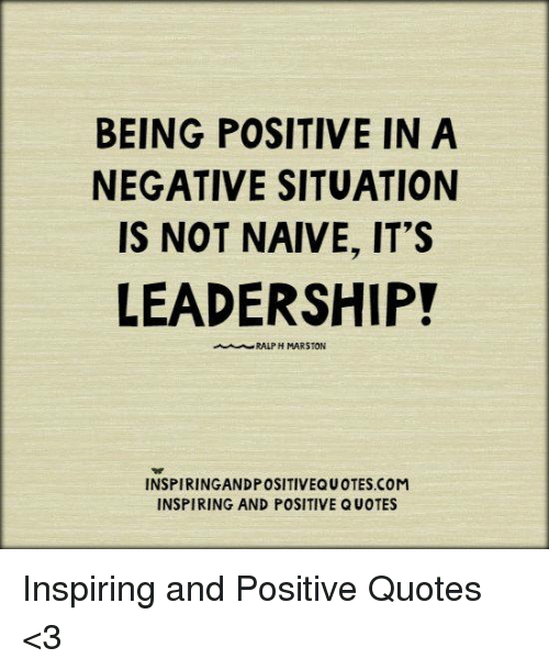 BEING POSITIVE IN A NEGATIVE SITUATION IS NOT NAIVE IT'S LEADERSHIP Extraordinary Quotes On Being Positive