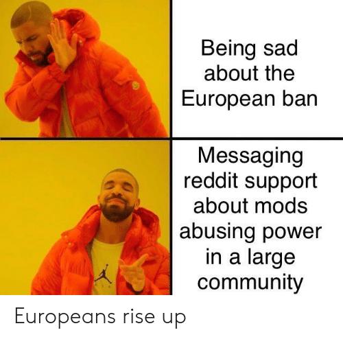 Being Sad About the European Ban Messaging Reddit Support About Mods