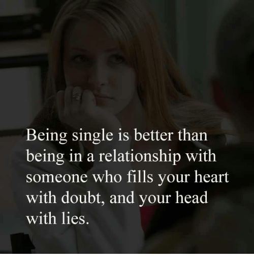 Memes, Doubt, and In a Relationship: Being single is better than  being in a relationship with  someone who fills your heart  with doubt, and your head  with lies.
