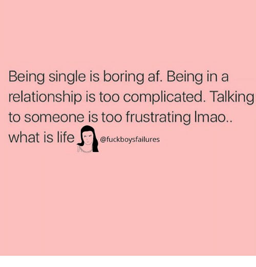 Af, What Is, and Girl Memes: Being single is boring af. Being in a  relationship is too complicated. Talking  to someone is too frustrating Imao.  what is lifeboysfailures