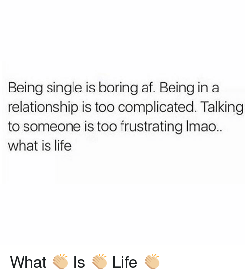 Af, Life, and Memes: Being single is boring af. Being in a  relationship is too complicated. Talking  to someone is too frustrating Imao..  what is life What 👏🏼 Is 👏🏼 Life 👏🏼