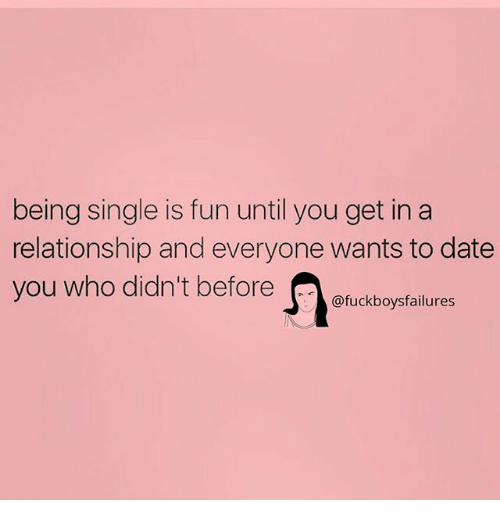Date, Girl Memes, and In a Relationship: being single is fun until you get in a  relationship and everyone wants to date  you who didin't before enucebogrtalues