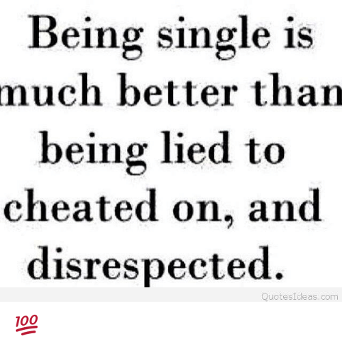 Being Single Is Much Better Than Being Lied To Cheated On And