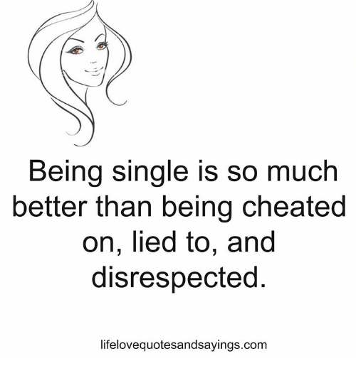 Being Single Is So Much Better Than Being Cheated on Lied to