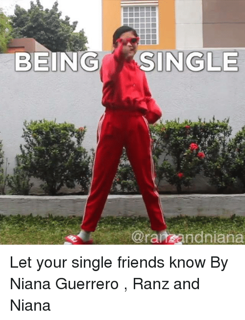 Dank, Friends, and Single: BEING  SINGLE  @ranzandniana Let your single friends know  By Niana Guerrero , Ranz and Niana