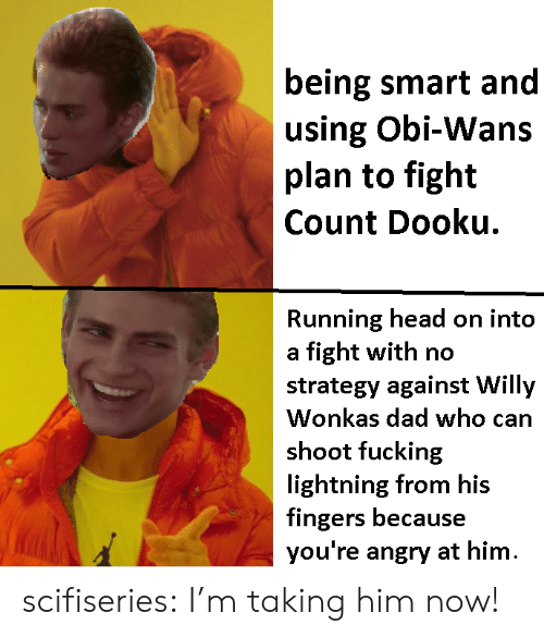 Dad, Fucking, and Head: being smart and  using Obi-Wans  plan to fight  Count Dooku.  Running head on into  a fight with no  strategy against Willy  Wonkas dad who can  shoot fucking  lightning from his  fingers because  you're angry at hinm scifiseries:  I'm taking him now!