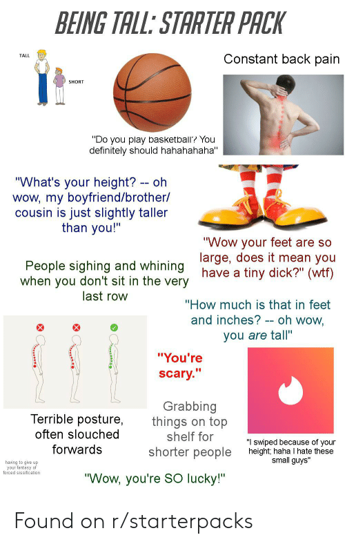 "Basketball, Definitely, and Wow: BEING TALL: STARTER PACK  Constant back pain  TALL  SHORT  ""Do you play basketball? You  definitely should hahahahaha""  ""What's your height? - oh  wow, my boyfriend/brother/  cousin is just slightly taller  than you!""  ""Wow your feet are so  large, does it mean you  have a tiny dick?"" (wtf)  People sighing and whining  when you don't sit in the very  last row  ""How much is that in feet  and inches? -- oh wow,  you are tall""  ""You're  scary.""  Grabbing  things on top  shelf for  Terrible posture,  often slouched  ""I swiped because of your  height; haha hate these  small guys""  forwards  shorter people  having to give up  your fantasy of  forced sissification  ""Wow, you're SO lucky!"" Found on r/starterpacks"