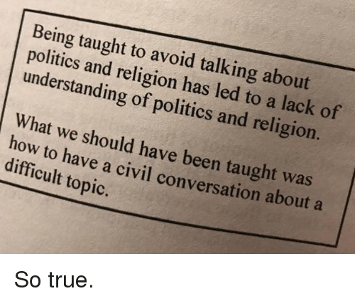 Memes, Politics, and True: Being taught to avoid talking about  politics and religion has led to a lack of  understanding of politics and religion.  What we should have been taught was  how to have a civil conversation about a  difficult topic. So true.