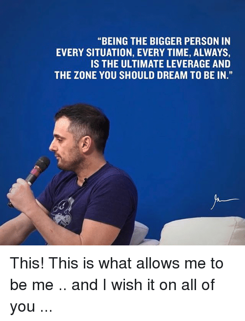 """Memes, 🤖, and Dream: """"BEING THE BIGGER PERSON IN  EVERY SITUATION, EVERY TIME, ALWAYS,  IS THE ULTIMATE LEVERAGE AND  THE ZONE YOU SHOULD DREAM TO BE IN."""" This! This is what allows me to be me .. and I wish it on all of you ..."""