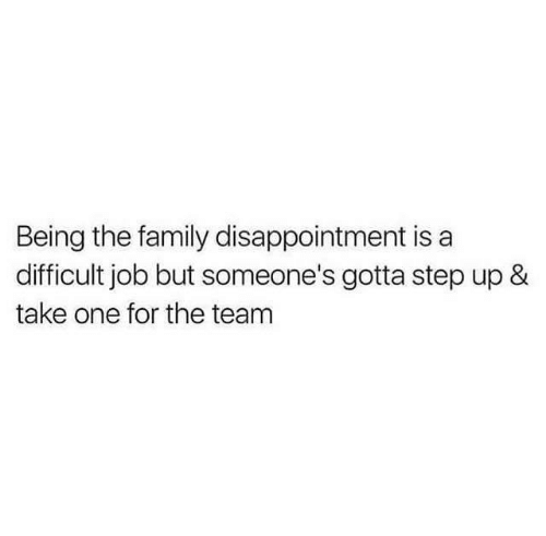 Family, Job, and Step Up: Being the family disappointment is a  difficult job but someone's gotta step up &  take one for the team