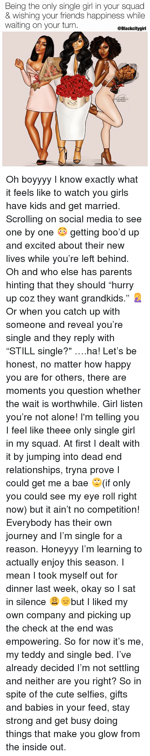 "Being Alone, Bae, and Boo: Being the only single girl in your squad  & wishing your friends happiness while  waiting on your turn  @Blackcitygirl Oh boyyyy I know exactly what it feels like to watch you girls have kids and get married. Scrolling on social media to see one by one 😳 getting boo'd up and excited about their new lives while you're left behind. Oh and who else has parents hinting that they should ""hurry up coz they want grandkids."" 🤦‍♀️ Or when you catch up with someone and reveal you're single and they reply with ""STILL single?"" ….ha! Let's be honest, no matter how happy you are for others, there are moments you question whether the wait is worthwhile. Girl listen you're not alone! I'm telling you I feel like theee only single girl in my squad. At first I dealt with it by jumping into dead end relationships, tryna prove I could get me a bae 🙄(if only you could see my eye roll right now) but it ain't no competition! Everybody has their own journey and I'm single for a reason. Honeyyy I'm learning to actually enjoy this season. I mean I took myself out for dinner last week, okay so I sat in silence 😩😑but I liked my own company and picking up the check at the end was empowering. So for now it's me, my teddy and single bed. I've already decided I'm not settling and neither are you right? So in spite of the cute selfies, gifts and babies in your feed, stay strong and get busy doing things that make you glow from the inside out."