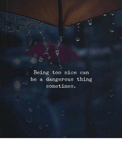 Nice, Can, and Thing: Being too nice can  be a dangerous thing  sometimeS.