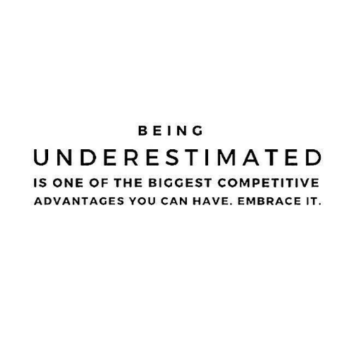 Can, One, and You: BEING  UNDERESTIMATED  IS ONE OF THE BIGGEST COMPETITIVE  ADVANTAGES YOU CAN HAVE. EMBRACE IT