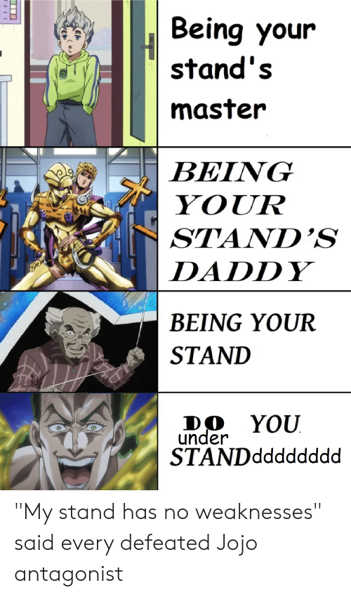 "Jojo, Master, and You: Being your  stand's  master  BEIVG  YOUR  STAND'S  DADDY  BEING YOUR  STAND  DO YOU  under  STANDdddddddıd ""My stand has no weaknesses"" said every defeated Jojo antagonist"