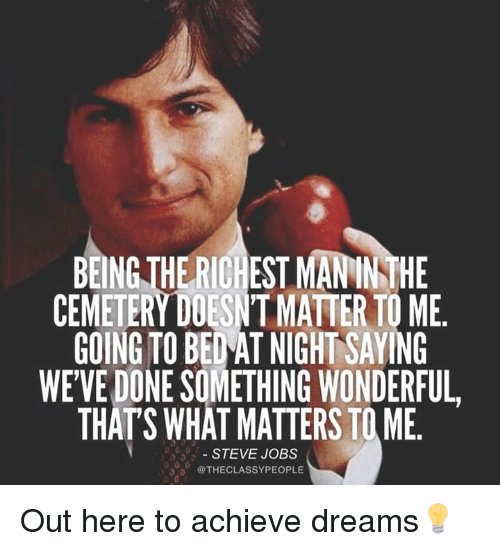 Memes, 🤖, and Tome: BEINGTHE RICHESTMANINTHE  CEMETERY DOESNTMATTER TO ME  GOING TO BED AT NIGHT SAYING  WEVEDONE SOMETHING WONDERFUL  THATS WHAT MATTERS TOME  STEVE JOBS  @THECLASSYPEOPLE Out here to achieve dreams💡