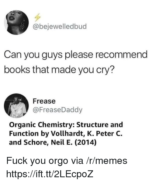 Books, Fuck You, and Memes: @bejewelledbud  Can you guys please recommend  books that made you cry?  Frease  @FreaseDaddy  Organic Chemistry: Structure and  Function by Vollhardt, K. Peter C.  and Schore, Neil E. (2014) Fuck you orgo via /r/memes https://ift.tt/2LEcpoZ