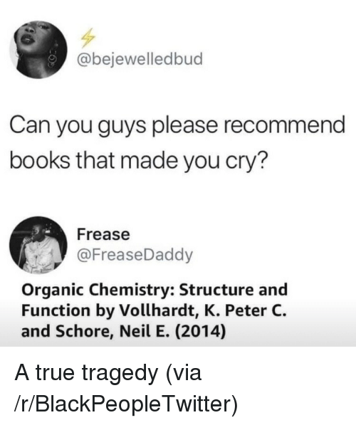 Blackpeopletwitter, Books, and True: @bejewelledbud  Can you guys please recommend  books that made you cry?  Frease  @FreaseDaddy  Organic Chemistry: Structure and  Function by Vollhardt, K. Peter C.  and Schore, Neil E. (2014) A true tragedy (via /r/BlackPeopleTwitter)