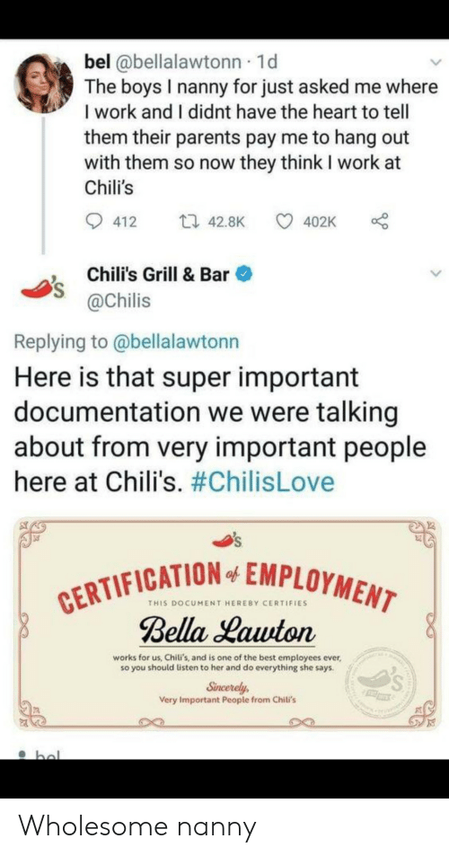 Chilis, Parents, and Work: bel @bellalawtonn 1d  The boys I nanny for just asked me where  I work and I didnt have the heart to tell  them their parents pay me to hang out  with them so now they think I work at  Chili's  ti 42.8K  412  402K  Chili's Grill & Bar  @Chilis  Replying to @bellalawtonn  Here is that super important  documentation we were talking  about from very important people  here at Chili's. #ChilisLove  CERTIFICATION EMPLOYMENT  Bella Lawton  of  THIS DOCUMENT HEREBY CERTIFIES  works for us, Chili's, and is one of the best employees ever,  so you should listen to her and do everything she says.  Sincerely  Very Important People from Chili's  hal Wholesome nanny