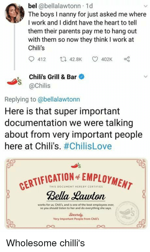 Chilis, Parents, and Work: bel @bellalawtonn 1d  The boys lI nanny for just asked me where  I work and I didnt have the heart to tell  them their parents pay me to hang out  with them so now they think I work at  Chili's  412 42.8K 402K  , Chili's Grill & Bar  @Chilis  Replying to@bellalawtonn  Here is that super important  documentation we were talking  about from very important people  here at Chili's. #ChilisLove  CATION EMPLOYMENT  THIS DOCUMENT HEREBY CERTIFIES  Rella auton  works for us, Chili's, and is one of the best employees ever  so you should listen to her and do everything she says  Sincerely  Very Important Peopie from Chili's Wholesome chilli's