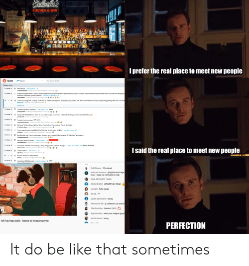 Be Like, Funny, and Hello: Belashi's  KITCHEN & BAR  WHEN TRAN  COMES.T COS  N HIGH BOOTS  nt THEIR WAY  I prefer the real place to meet new people  reddit  Popular  Q Search Reddit  Popular posts  +30.Sk 4  Mini-Wheat iredd.it/o9er3c...e  Posted by u/Grosston Zwoih ander 3 hours ago2  /comedyheaven  Satellite images reveal China is destroying Muslim graveyards where generations of Uighur families are buried and replaces them with car parks and playgroun  eradicate the ethnic group's identity' dailymail.co.uk/news/a...e  /worldnews Posted by u/mczack13 10 hours ago 9m3  +91,4k  Lower your ping with ExitLag. Try it with no credit card required. Solve your ping, route, ISP, jitter and IP lock issues by using Exitlag gaming VPN! Try it for free  t 30.4k  EImade a model of Azkaban iredd.it/gtSis... Media  r/harrypotter Posted by u/BlandDandelion 4 hours ago 2 3 2  +42,8k  Hotel staff of Reddit, how often do you catch people nude in the halls and what's your best story? [NSFW] nsfw  + 19,4k4  Freedom isnt american 83 % Agree  /unpopularopinion Posted by u/NICE_AND TENDER 13 hours ago23 4  36.8k  We Need To Stop Shaming Men When They Defend Themselves. This Is Not Right.  ed hy watricau  t 41.2k4  Trump says he won't pay $500K for MN rally. He still owes DC $9M.  /politics Posted by u/ModForEverySub Reddit 7 hours ago  wusa9.com/articl...  14.4k  EuroCosplay ban French partici pant Livanart who cosplay Pyke, because of 'Blackface' accusation  r/leagueoflegends Posted by u/Xanlis 9 hours ago  3:  EA giving away its crown. Lreddit/65m52 Cartoon/Comic  r/pemasterrace Posted by u/ForTexi 10 hours ago 25  57.7k  Overwatch hero Mei is becoming a Hong Kong protest symbol - Polygon  /Overwatch Posted by u/ExcellentBread 5 hours ago25 7  polygon.com/2019/.. News & Discussion  I said the real place to meet new people  34.Sk  Captain Hjönk redd.it/mw7ijt...  /gaming Posted by u/shams3322 4 hours ago  A clear solution to the problem  r/funny Posted by u/VangeeOP 1 hour ago  21.7k  Ho