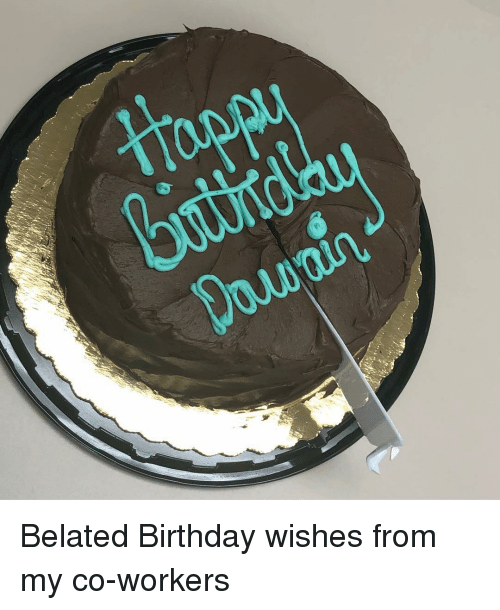 Birthday Memes And Belated Wishes From My Co Workers