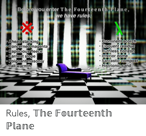 Ruthless, Horizon, and Plane: Belbre vou enter The Fourteenth Plane,  e have rules  Aheaa Stacking  Concernea magenta  Capricious fleece  Earnest Slope  Prominent scorch  .Eloquent residue  . Ruthless horizon  Inferior dome  . Sancastic compost  Histrionic sand  oignant masonry  Tall warmth Rules, 𝕋𝕙𝕖 𝔽𝕠𝕦𝕣𝕥𝕖𝕖𝕟𝕥𝕙 ℙ𝕝𝕒𝕟𝕖