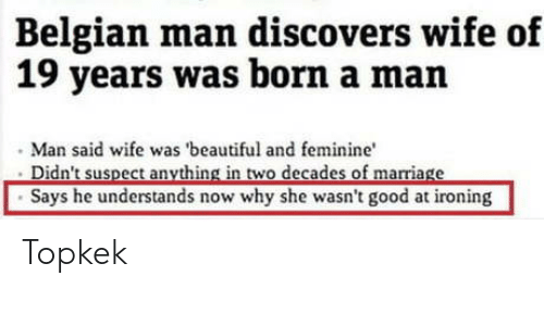Beautiful, Good, and Wife: Belgian man discovers wife of  19 years was born a man  Man said wife was 'beautiful and feminine  Says he understands now why she wasn't good at ironing Topkek