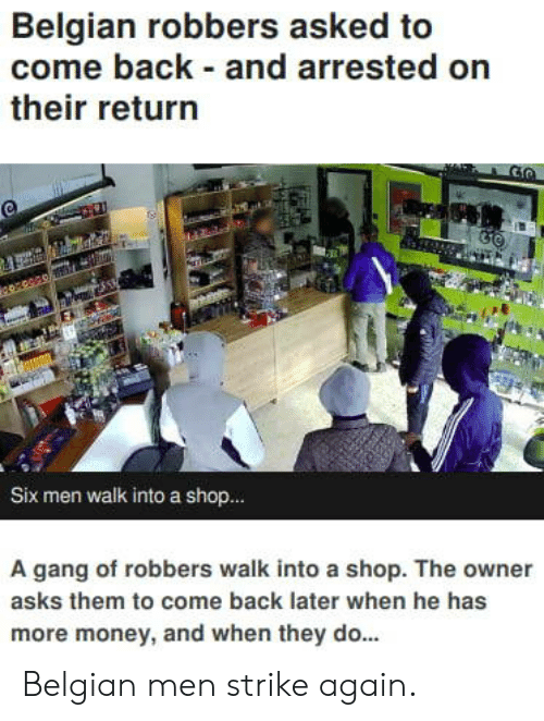 Money, Gang, and Belgian: Belgian robbers asked to  come back and arrested on  their return  Six men walk into a shop..  A gang of robbers walk into a shop. The owner  asks them to come back later when he has  more money, and when they do... Belgian men strike again.