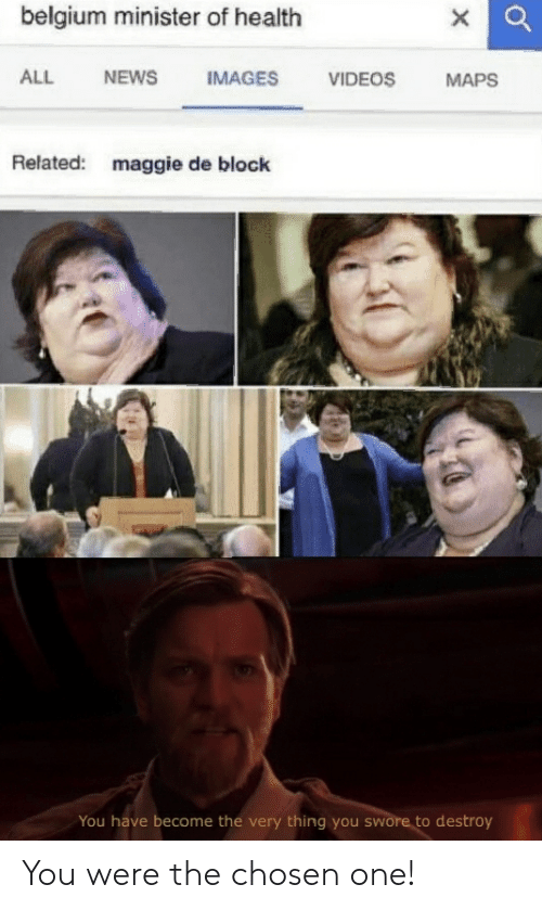 Belgium, Maggie De Block, and News: belgium minister of health  IMAGES  ALL  NEWS  VIDEOS  MAPS  Related:  maggie de block  You have become the very thing you swore to destroy You were the chosen one!