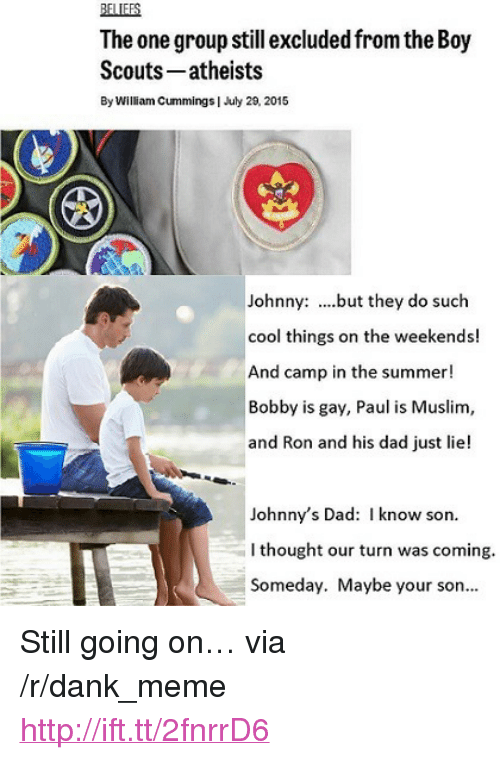 "Dad, Dank, and Meme: BELIEFS  The one group still excluded from the Boy  Scouts- atheists  By William Cummings | July 20, 2015  Johnny: ...but they do such  cool things on the weekends!  And camp in the summer!  Bobby is gay, Paul is Muslim,  and Ron and his dad just lie!  Johnny's Dad: I know son.  I thought our turn was coming.  Someday. Maybe your son.. <p>Still going on&hellip; via /r/dank_meme <a href=""http://ift.tt/2fnrrD6"">http://ift.tt/2fnrrD6</a></p>"
