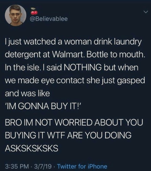Iphone, Laundry, and Twitter: @Believablee  I just watched a woman drink laundry  detergent at Walmart. Bottle to mouth.  In the isle. I said NOTHING but when  we made eye contact she just gasped  and was like  'IM GONNA BUY IT!  BRO IM NOT WORRIED ABOUT YOU  BUYING IT WTF ARE YOU DOING  ASKSKSKSKS  3:35 PM 3/7/19 Twitter for iPhone