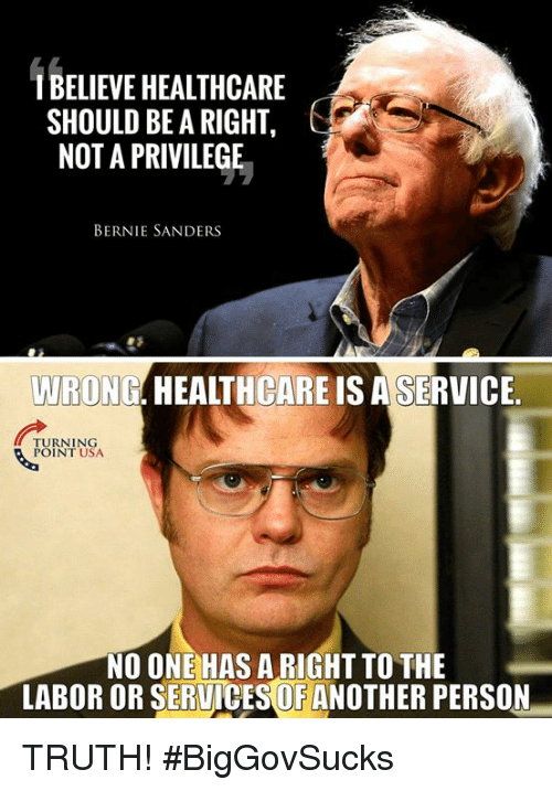 Bernie Sanders, Memes, and Truth: BELIEVE HEALTHCARE  SHOULD BE A RIGHT  NOT A PRIVILEGE  BERNIE SANDERS  WRONG. HEALTHCARE IS A SERVICE  TURNING  POINT USA  NO ONE HAS A RIGHT TO THE  LABOR OR SERUICES OF ANOTHER PERSON TRUTH! #BigGovSucks
