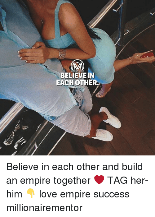 Empire, Love, and Memes: BELIEVE IN  EACH OTHER. Believe in each other and build an empire together ❤️ TAG her-him 👇 love empire success millionairementor