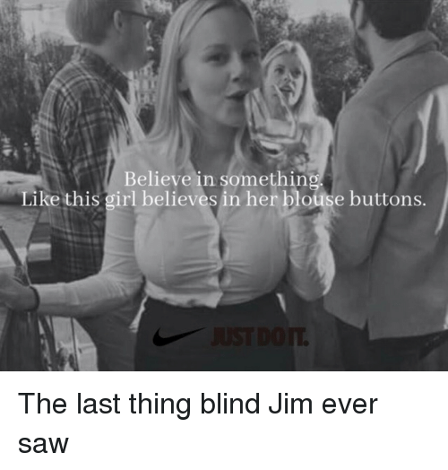 Saw, Girl, and Her: Believe in somethin  Like this girl believes in her blouse buttons. The last thing blind Jim ever saw