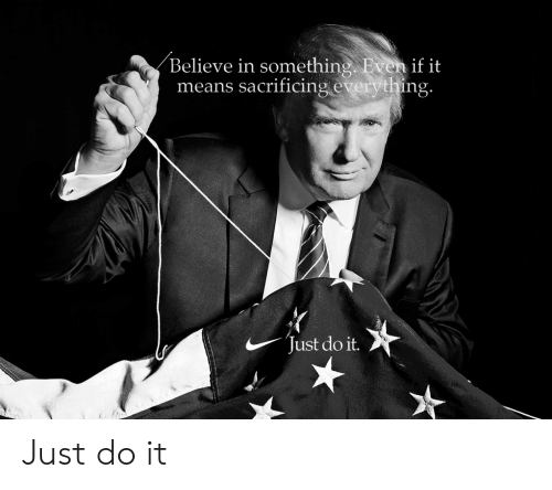 Just Do It, Means, and Believe: Believe in something Even if it  means sacrificing everything  Just do it. Just do it