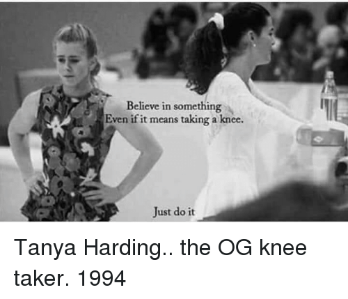 Just Do It, Means, and Believe: Believe in something  Even if it means taking a knee.  Just do it Tanya Harding.. the OG knee taker. 1994