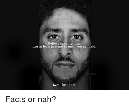Facts, Just Do It, and Memes: Believe in something.  ...or at least pretend to until you get paid.  NFL MEMES  Just do it. Facts or nah?