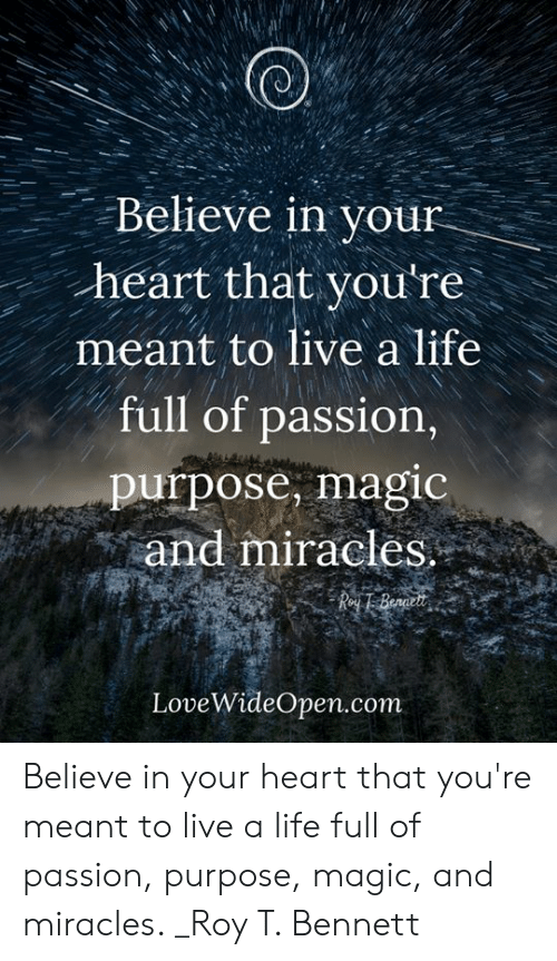 Life, Memes, and Heart: Believe in your  heart that you're  meant to live a life  full of passion,  purpose, magic  and miracles  LoveWideOpen.com Believe in your heart that you're meant to live a life full of passion, purpose, magic, and miracles. _Roy T. Bennett