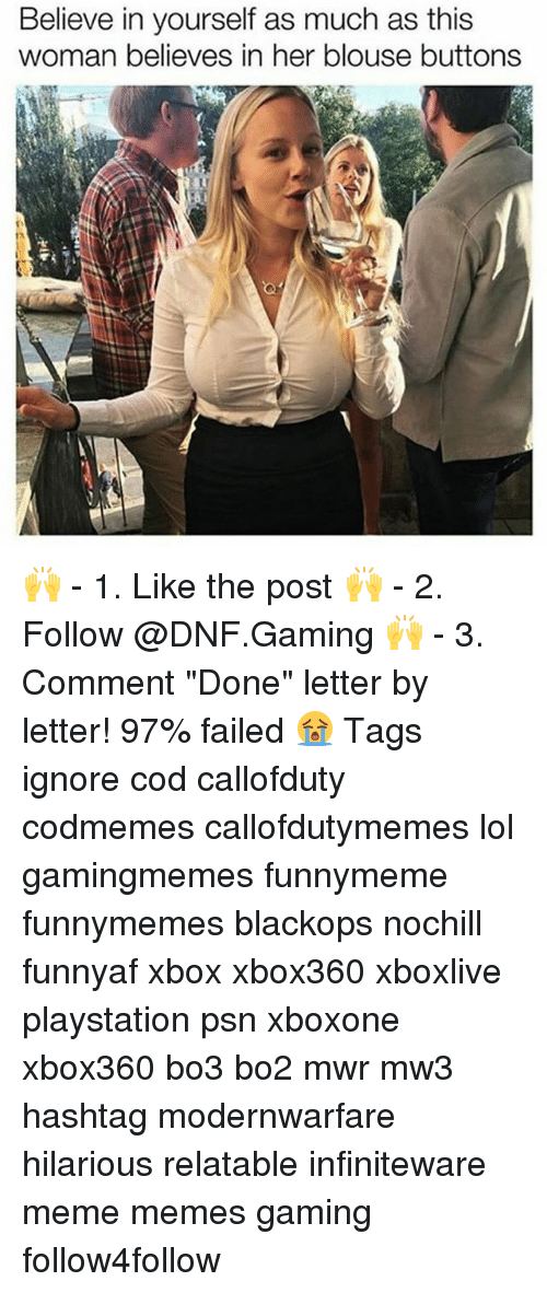 """Funny, Lol, and Meme: Believe in yourself as much as this  woman believes in her blouse buttons 🙌 - 1. Like the post 🙌 - 2. Follow @DNF.Gaming 🙌 - 3. Comment """"Done"""" letter by letter! 97% failed 😭 Tags ignore cod callofduty codmemes callofdutymemes lol gamingmemes funnymeme funnymemes blackops nochill funnyaf xbox xbox360 xboxlive playstation psn xboxone xbox360 bo3 bo2 mwr mw3 hashtag modernwarfare hilarious relatable infiniteware meme memes gaming follow4follow"""