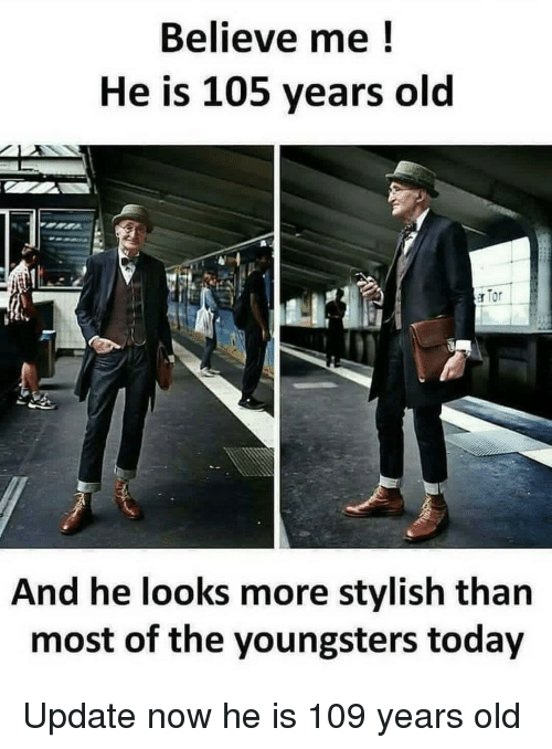 Today, Old, and Stylish: Believe me!  He is 105 years old  And he looks more stylish than  most of the youngsters today