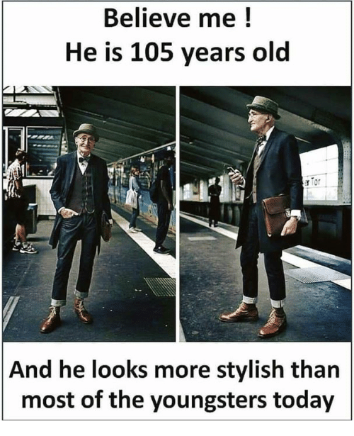 Memes, Today, and Old: Believe me!  He is 105 years old  r for  And he looks more stylish than  most of the youngsters today