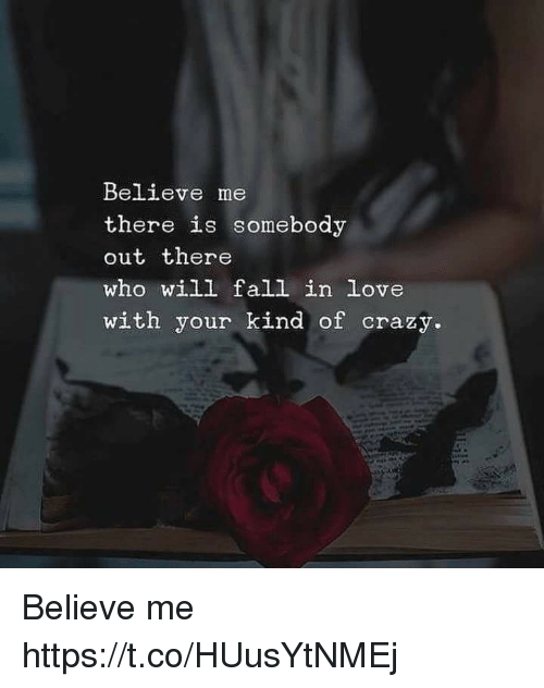Crazy, Fall, and Love: Believe me  there is somebody  out there  who will fall in love  with your kind of crazy. Believe me https://t.co/HUusYtNMEj