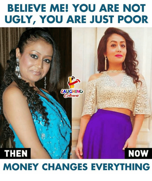 Money, Ugly, and Indianpeoplefacebook: BELIEVE ME! YOU ARE NOT  UGLY, YOU ARE JUST POOR  LAUGHING  Colours  NOW  THEN  MONEY CHANGES EVERYTHING