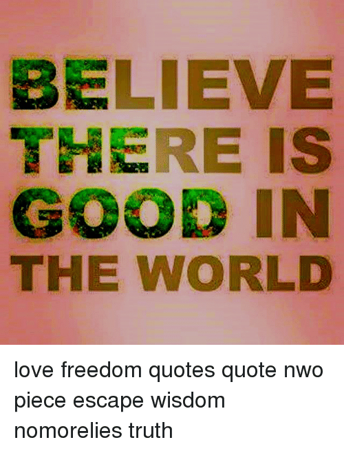 BELIEVE THERE IS GOOD IN THE WORLD Love Freedom Quotes Quote ...