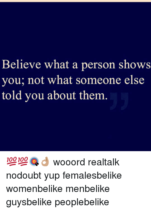 Memes, 🤖, and Personal: Believe what a person shows  you; not what someone else  told you about them 💯💯🎯👌🏽 wooord realtalk nodoubt yup femalesbelike womenbelike menbelike guysbelike peoplebelike