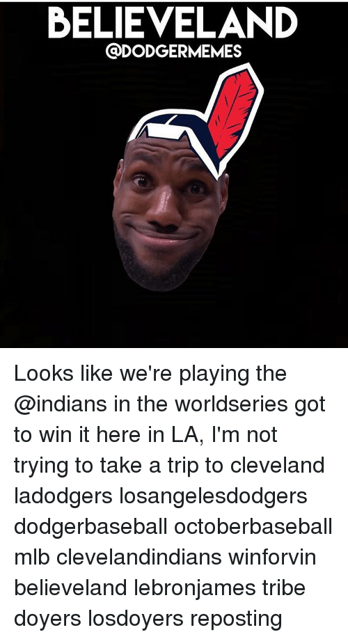 believeland dodgermemes looks like were playing the indians in the 5104647 believeland looks like we're playing the in the worldseries got to