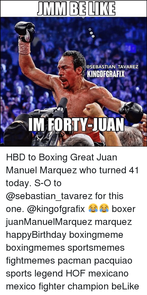 Boxing, Memes, and Sports: BELIKE  @SEBASTIAN TAVAREZ  KINGOFGRAFIX2  IM FORTY-JUAN HBD to Boxing Great Juan Manuel Marquez who turned 41 today. S-O to @sebastian_tavarez for this one. @kingofgrafix 😂😂 boxer juanManuelMarquez marquez happyBirthday boxingmeme boxingmemes sportsmemes fightmemes pacman pacquiao sports legend HOF mexicano mexico fighter champion beLike
